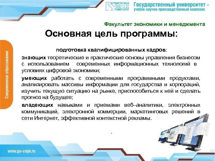 Факультет экономики и менеджмента Основная цель программы: подготовка квалифицированных кадров: знающих теоретические и практические