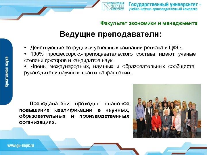 Факультет экономики и менеджмента Ведущие преподаватели: • Действующие сотрудники успешных компаний региона и ЦФО.