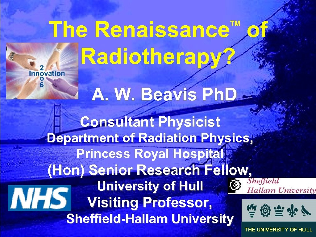 The Renaissance of Radiotherapy? TM A. W. Beavis Ph. D Consultant Physicist Department of