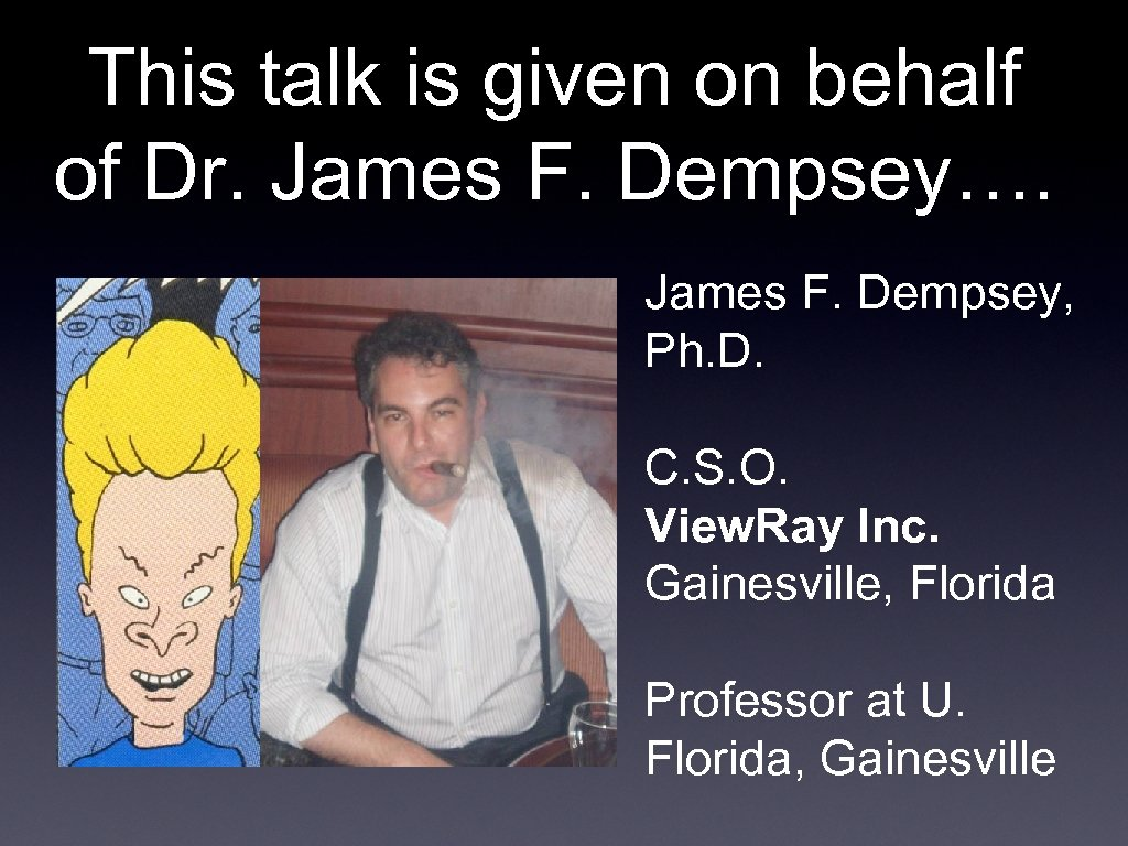 This talk is given on behalf of Dr. James F. Dempsey…. James F. Dempsey,