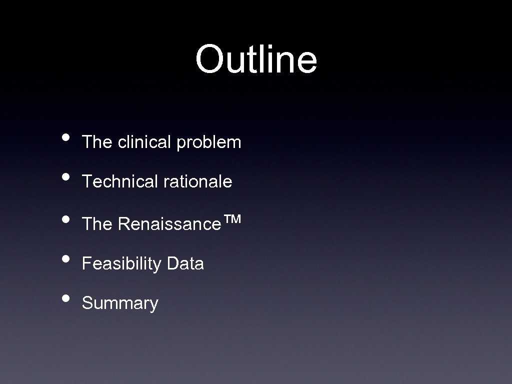 Outline • • • The clinical problem Technical rationale The Renaissance™ Feasibility Data Summary