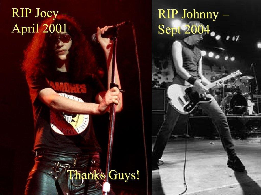 RIP Joey – April 2001 Thanks Guys! RIP Johnny – Sept 2004