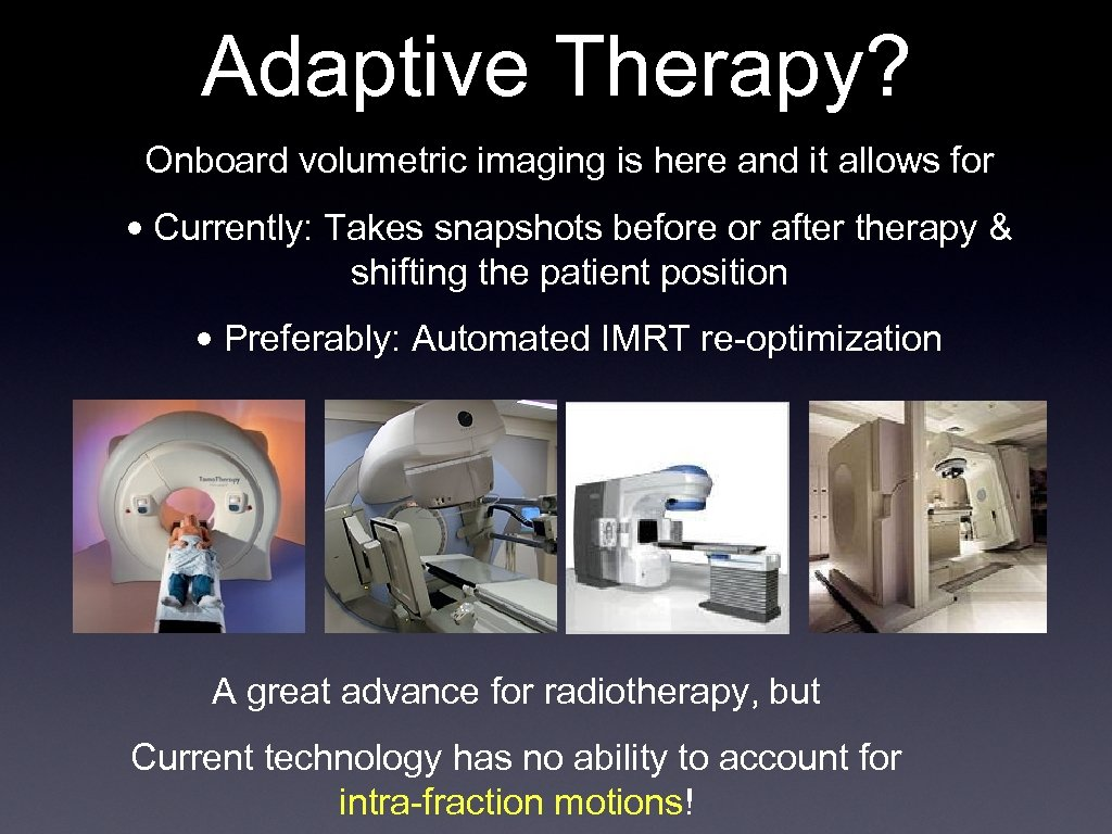 Adaptive Therapy? Onboard volumetric imaging is here and it allows for • Currently: Takes