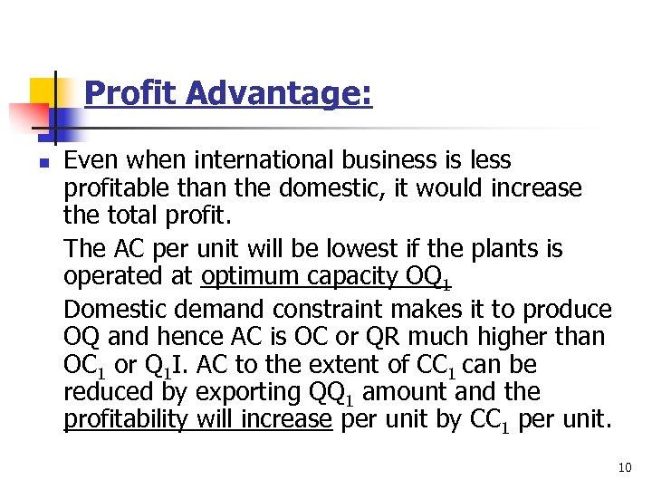 Profit Advantage: n Even when international business is less profitable than the domestic, it