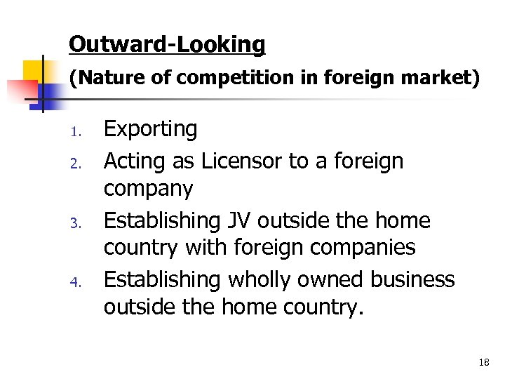 Outward-Looking (Nature of competition in foreign market) 1. 2. 3. 4. Exporting Acting as