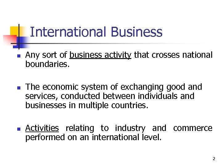 International Business n n n Any sort of business activity that crosses national boundaries.