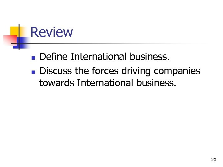 Review n n Define International business. Discuss the forces driving companies towards International business.