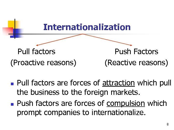 Internationalization Pull factors (Proactive reasons) n n Push Factors (Reactive reasons) Pull factors are