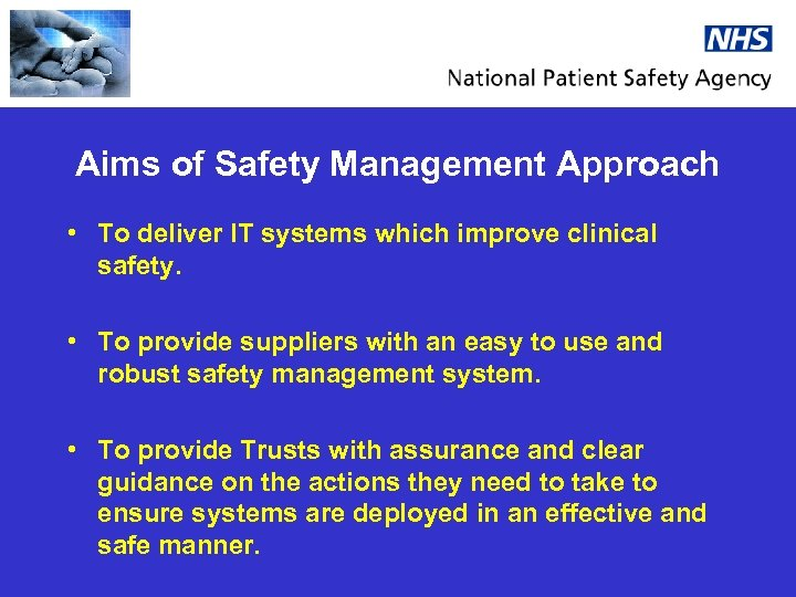 Aims of Safety Management Approach • To deliver IT systems which improve clinical safety.