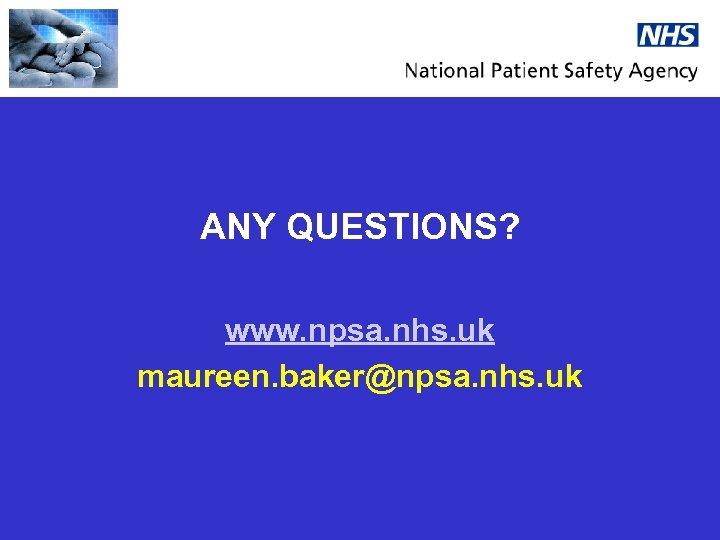 ANY QUESTIONS? www. npsa. nhs. uk maureen. baker@npsa. nhs. uk