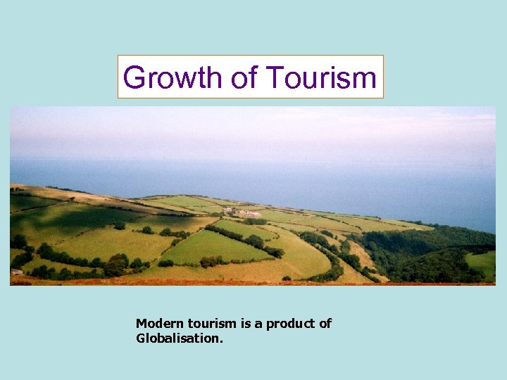 Growth of Tourism Modern tourism is a product of Globalisation.