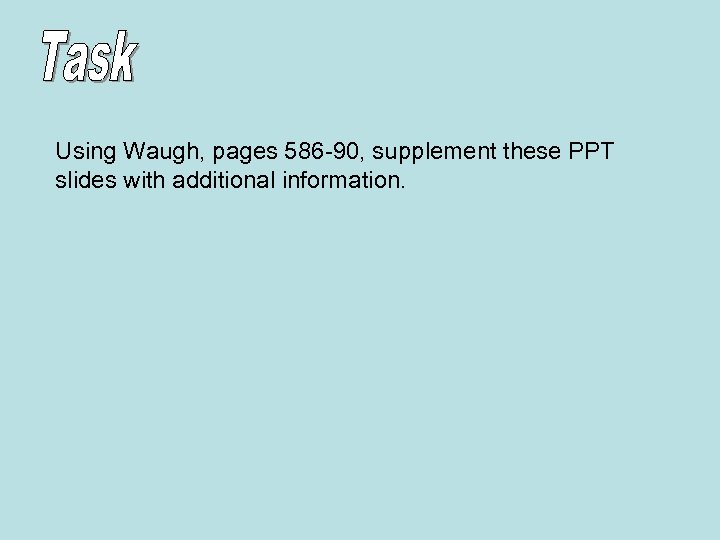 Using Waugh, pages 586 -90, supplement these PPT slides with additional information.