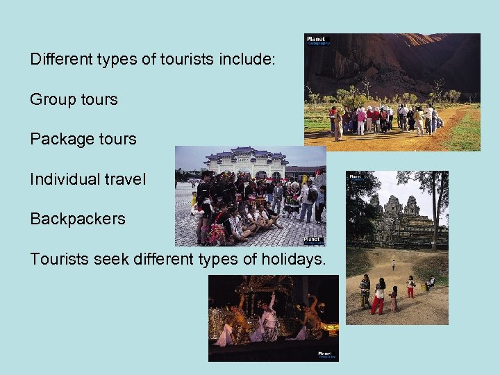 Different types of tourists include: Group tours Package tours Individual travel Backpackers Tourists seek