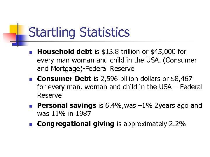 Startling Statistics n n Household debt is $13. 8 trillion or $45, 000 for