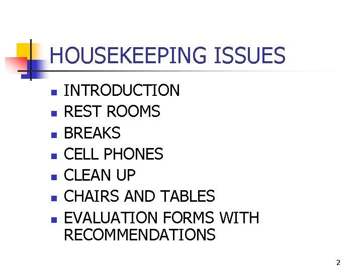 HOUSEKEEPING ISSUES n n n n INTRODUCTION REST ROOMS BREAKS CELL PHONES CLEAN UP