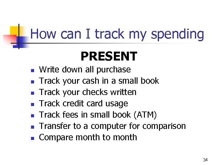 How can I track my spending PRESENT n n n n Write down all
