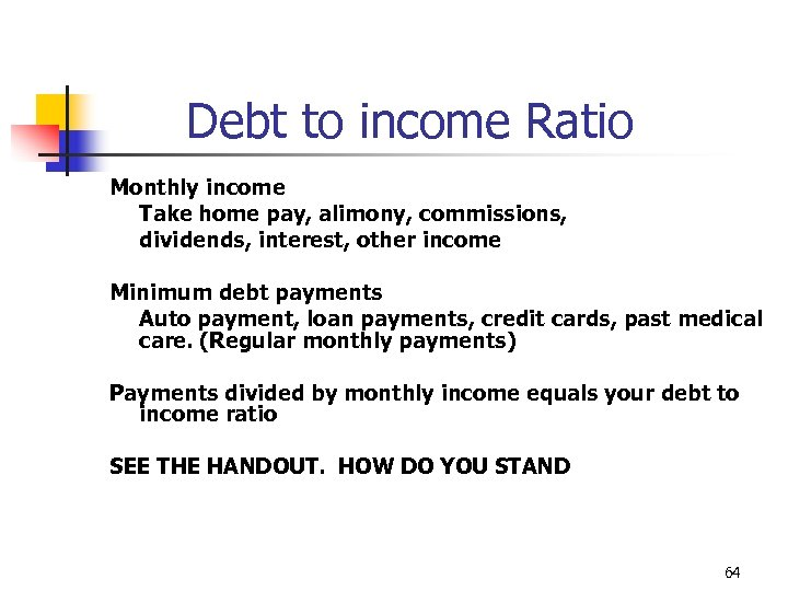 Debt to income Ratio Monthly income Take home pay, alimony, commissions, dividends, interest, other