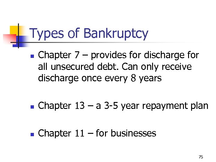 Types of Bankruptcy n Chapter 7 – provides for discharge for all unsecured debt.