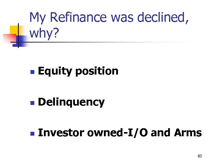 My Refinance was declined, why? n Equity position n Delinquency n Investor owned-I/O and