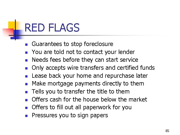 RED FLAGS n n n n n Guarantees to stop foreclosure You are told