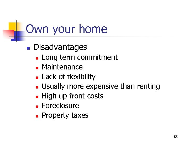 Own your home n Disadvantages n n n n Long term commitment Maintenance Lack