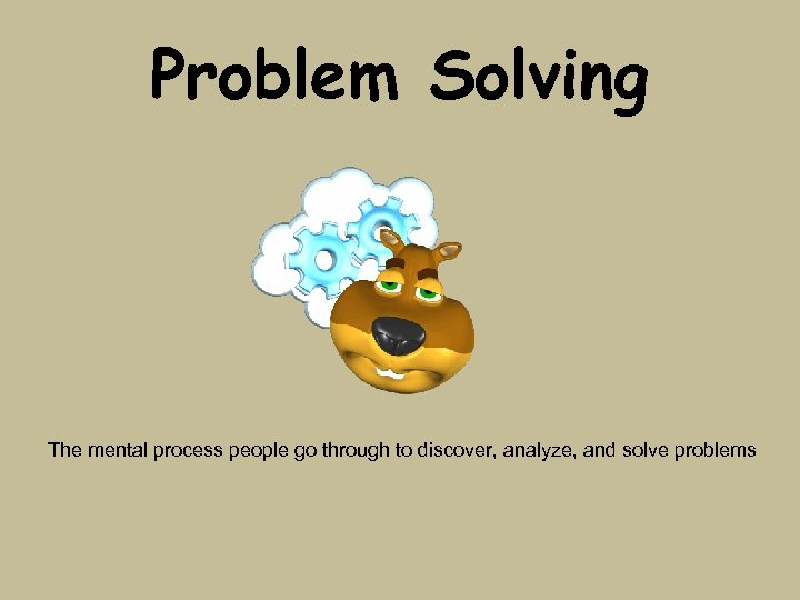 Problem Solving The mental process people go through to discover, analyze, and solve problems