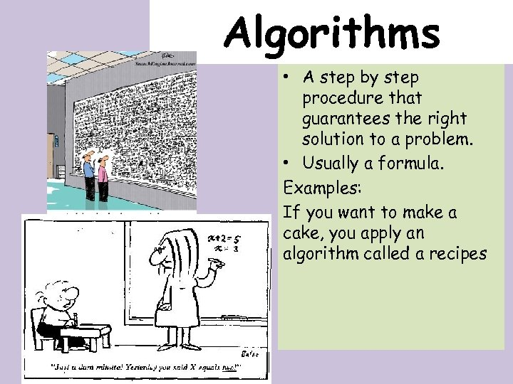 Algorithms • A step by step procedure that guarantees the right solution to a