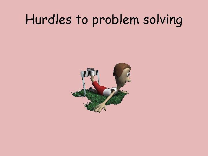 Hurdles to problem solving
