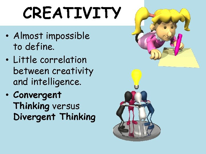 CREATIVITY • Almost impossible to define. • Little correlation between creativity and intelligence. •