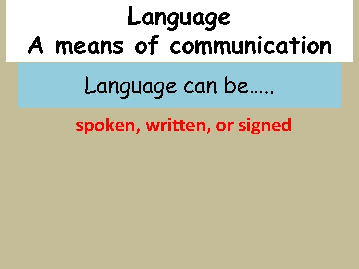 Language A means of communication Language can be…. . spoken, written, or signed