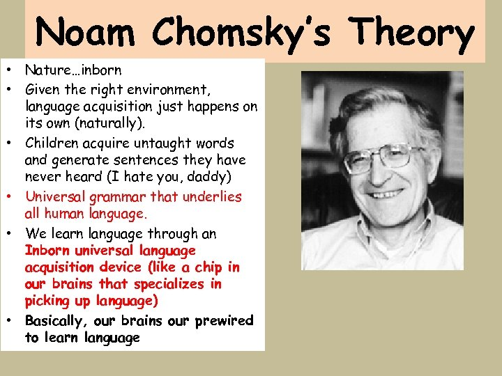 Noam Chomsky's Theory • Nature…inborn • Given the right environment, language acquisition just happens