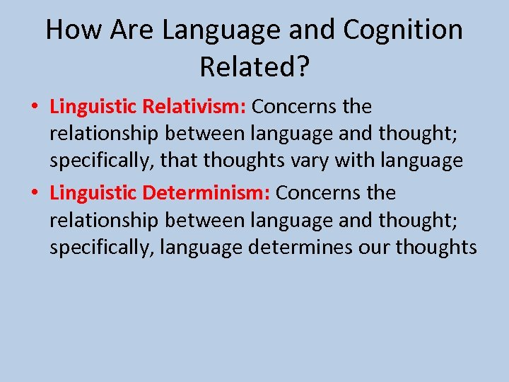 How Are Language and Cognition Related? • Linguistic Relativism: Concerns the relationship between language