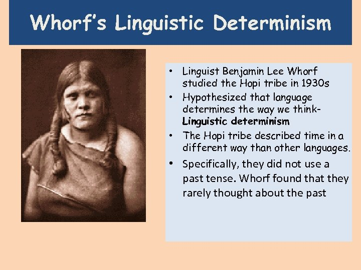 Whorf's Linguistic Determinism • Linguist Benjamin Lee Whorf studied the Hopi tribe in 1930