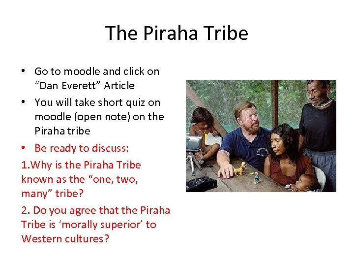 "The Piraha Tribe • Go to moodle and click on ""Dan Everett"" Article •"