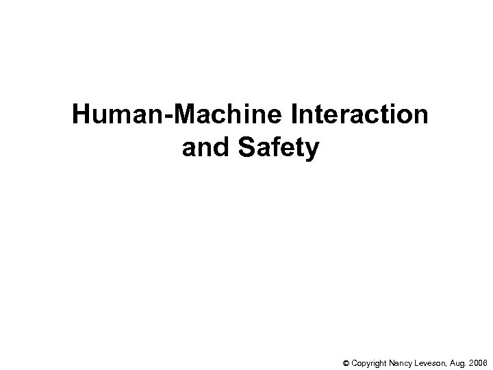 Human-Machine Interaction and Safety © Copyright Nancy Leveson, Aug. 2006