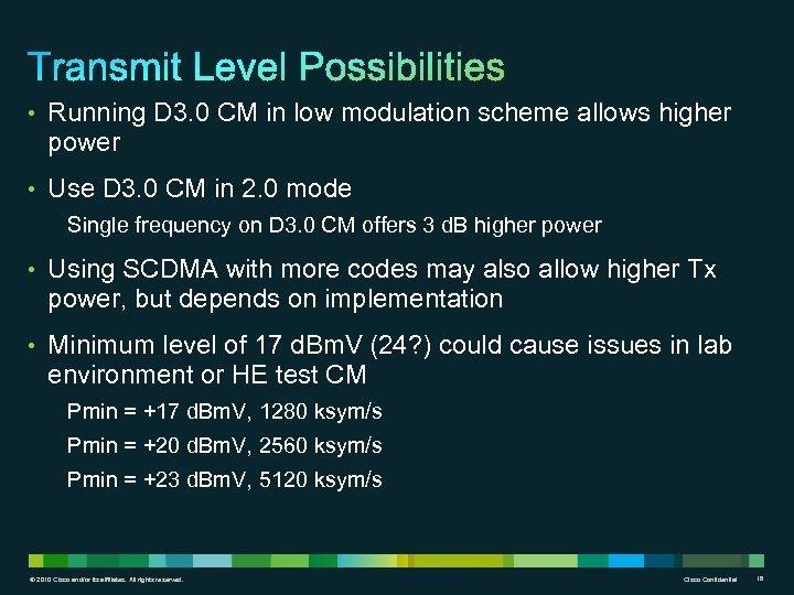 • Running D 3. 0 CM in low modulation scheme allows higher power