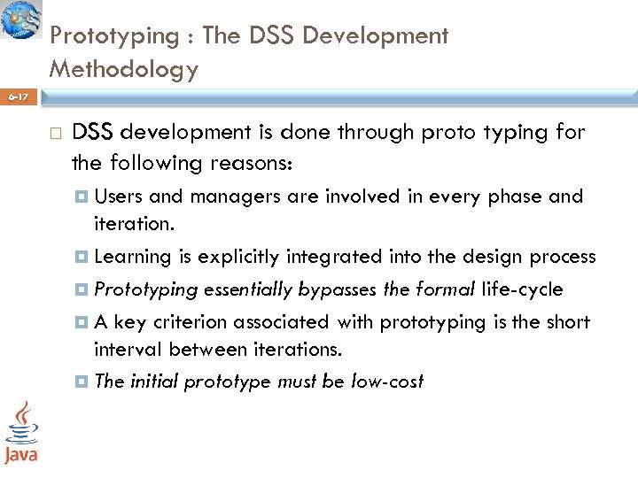 Prototyping : The DSS Development Methodology 6 -17 DSS development is done through proto