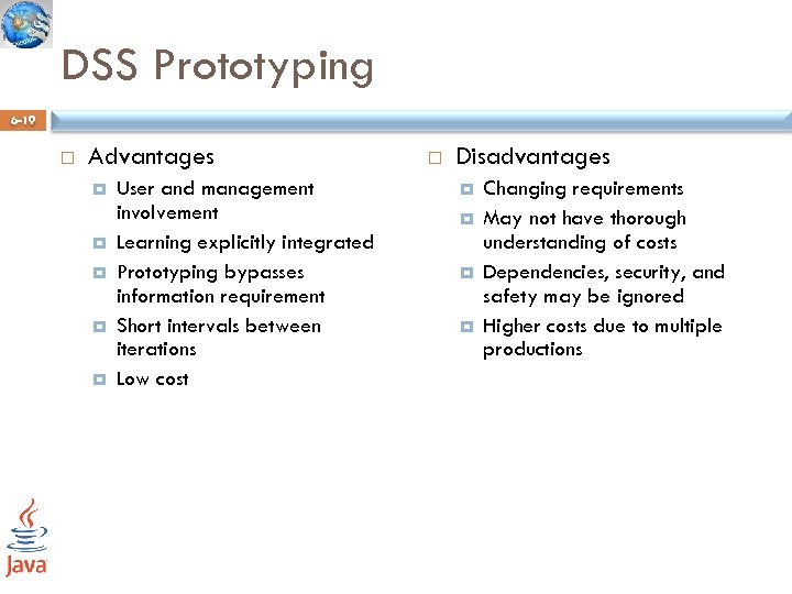 DSS Prototyping 6 -19 Advantages User and management involvement Learning explicitly integrated Prototyping bypasses