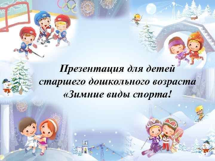 Презентация для детей старшего дошкольного возраста «Зимние виды спорта!