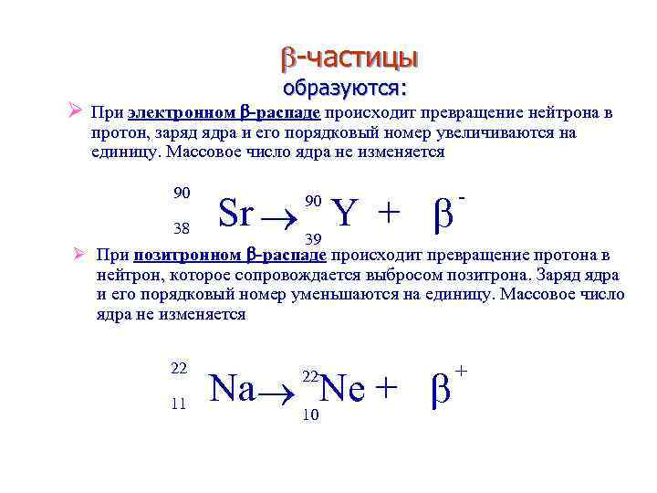 -частицы образуются: Ø При электронном -распаде происходит превращение нейтрона в протон, заряд ядра