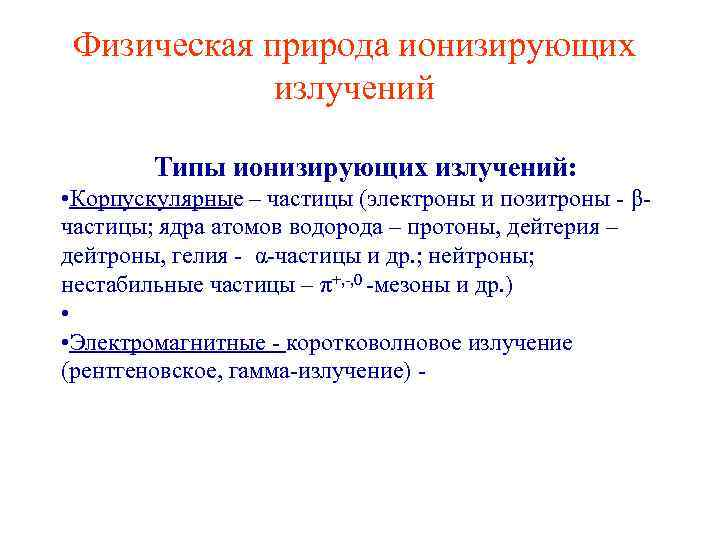 Физическая природа ионизирующих излучений Типы ионизирующих излучений: • Корпускулярные – частицы (электроны и позитроны