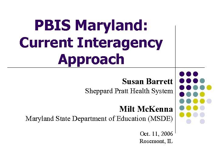 PBIS Maryland: Current Interagency Approach Susan Barrett Sheppard Pratt Health System Milt Mc. Kenna