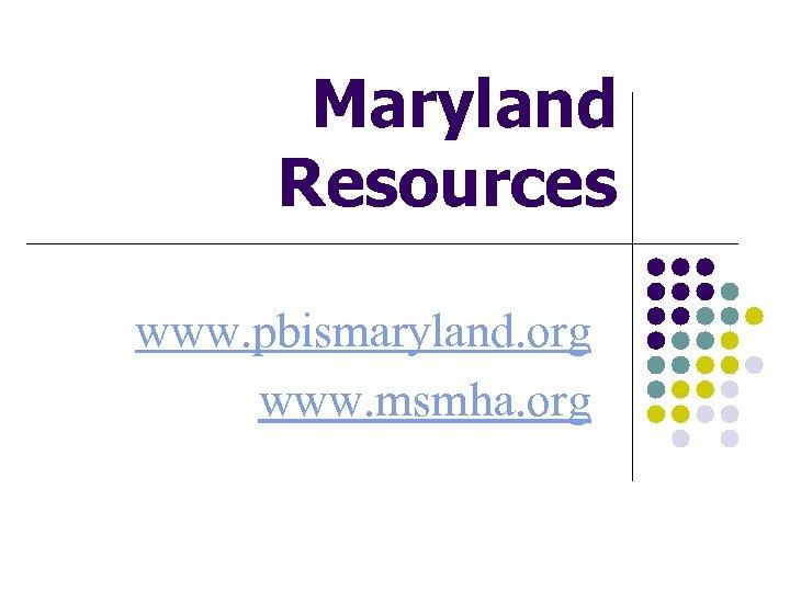 Maryland Resources www. pbismaryland. org www. msmha. org