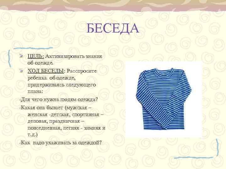 БЕСЕДА ЦЕЛЬ: Активизировать знания об одежде. ХОД БЕСЕДЫ: Расспросите ребенка об одежде, придерживаясь следующего