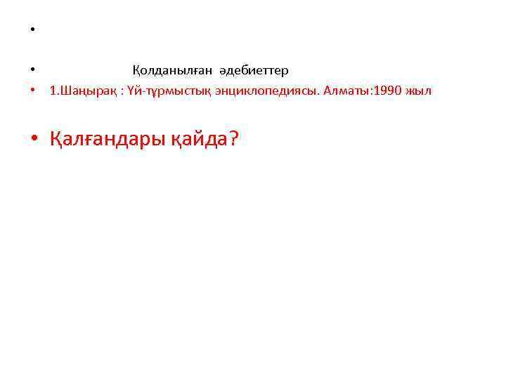 • • Қолданылған әдебиеттер • 1. Шаңырақ : Үй-тұрмыстық энциклопедиясы. Алматы: 1990 жыл