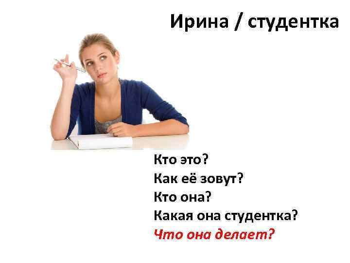 Ирина / студентка Кто это? Как её зовут? Кто она? Какая она студентка? Что