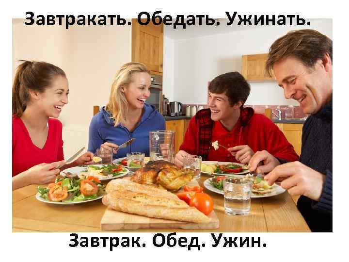 Завтракать. Обедать. Ужинать. Завтрак. Обед. Ужин.