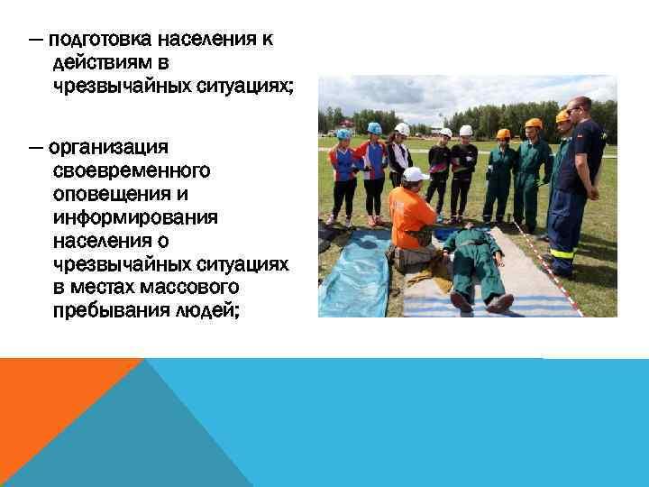 — подготовка населения к действиям в чрезвычайных ситуациях; — организация своевременного оповещения и информирования