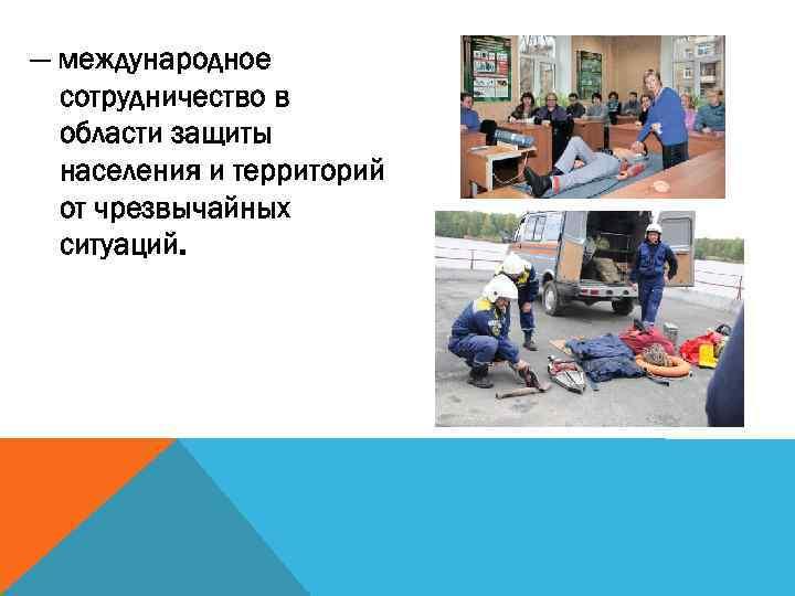 — международное сотрудничество в области защиты населения и территорий от чрезвычайных ситуаций.