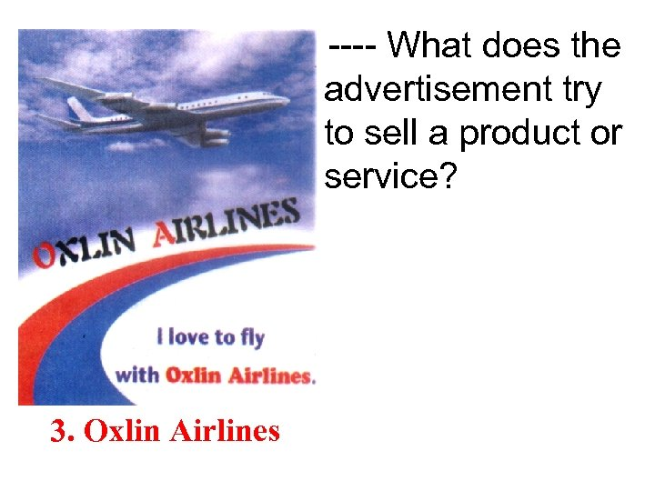 ---- What does the advertisement try to sell a product or service? 3. Oxlin